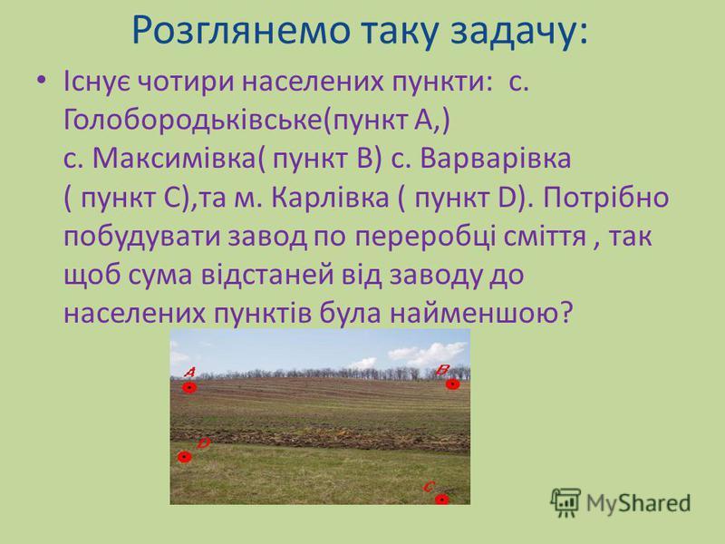 Існує чотири населених пункти: с. Голобородьківське(пункт А,) с. Максимівка( пункт В) с. Варварівка ( пункт С),та м. Карлівка ( пункт D). Потрібно побудувати завод по переробці сміття, так щоб сума відстаней від заводу до населених пунктів була найме