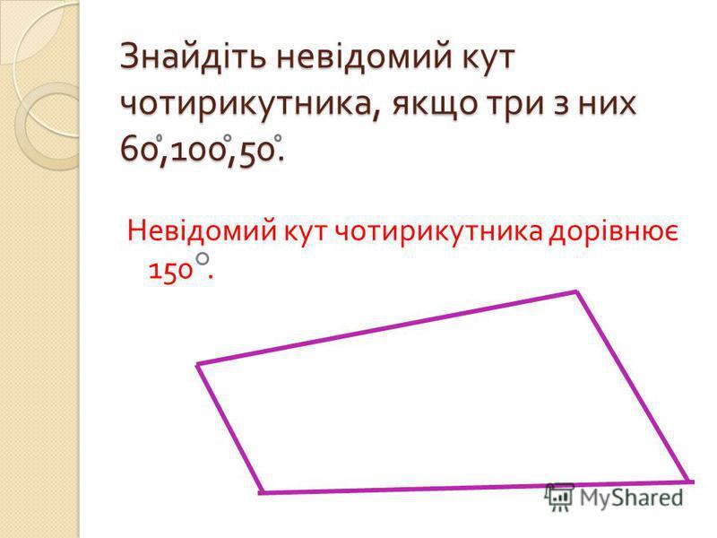 Знайдіть невідомий кут чотирикутника, якщо три з них 60,100,50. Невідомий кут чотирикутника дорівнює 150.