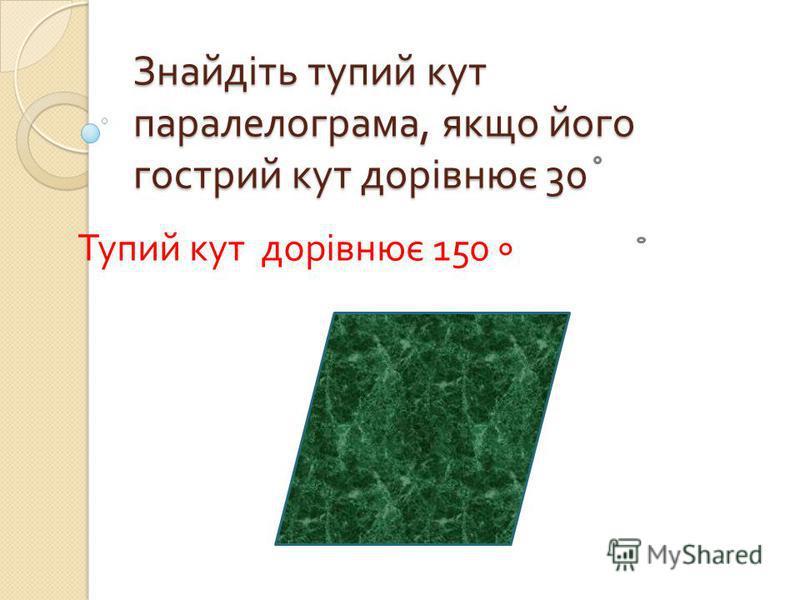 Знайдіть тупий кут паралелограма, якщо його гострий кут дорівнює 30 Тупий кут дорівнює 150