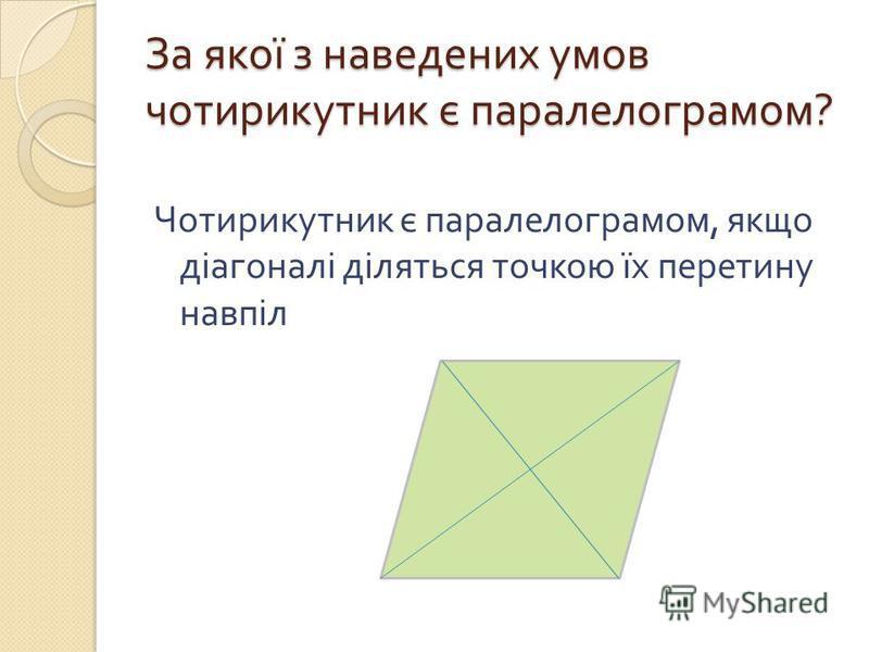 За якої з наведених умов чотирикутник є паралелограмом ? Чотирикутник є паралелограмом, якщо діагоналі діляться точкою їх перетину навпіл