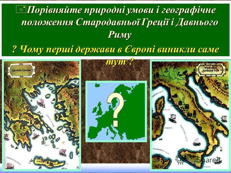 +Порівняйте природні умови і географічне положення Стародавньої Греції і Давнього Риму ? Чому перші держави в Європі виникли саме тут ?