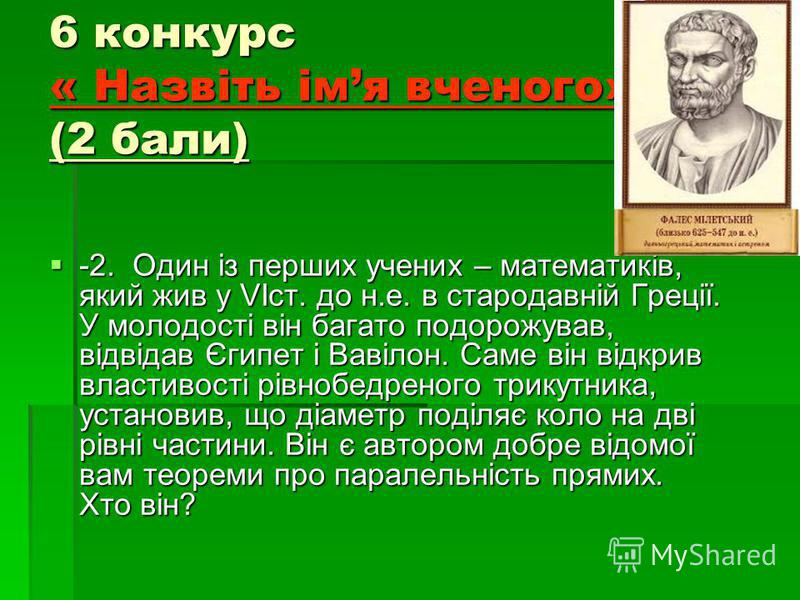 6 конкурс « Назвіть імя вченого» (2 бали) -2. Один із перших учених – математиків, який жив у VIст. до н.е. в стародавній Греції. У молодості він багато подорожував, відвідав Єгипет і Вавілон. Саме він відкрив властивості рівнобедреного трикутника, у