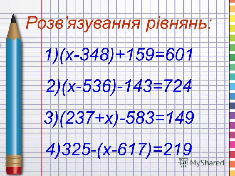 Розвязування рівнянь: 1)(x-348)+159=601 2)(x-536)-143=724 3)(237+x)-583=149 4)325-(x-617)=219