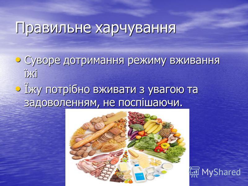 Правильне харчування Суворе дотримання режиму вживання їжі Суворе дотримання режиму вживання їжі Їжу потрібно вживати з увагою та задоволенням, не поспішаючи. Їжу потрібно вживати з увагою та задоволенням, не поспішаючи.