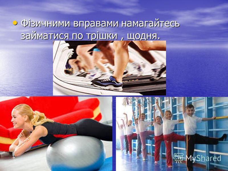 Фізичними вправами намагайтесь займатися по трішки, щодня. Фізичними вправами намагайтесь займатися по трішки, щодня.