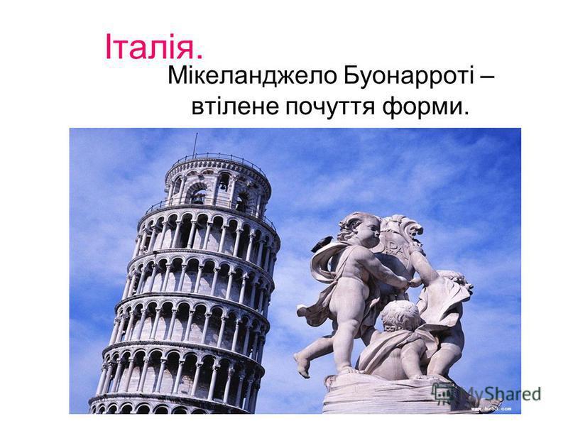 Італія. Мікеланджело Буонарроті – втілене почуття форми.