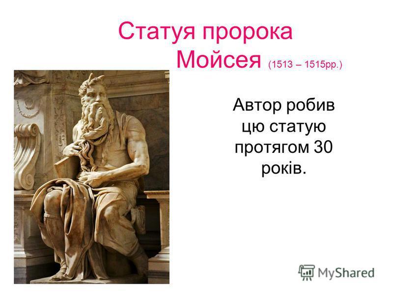 Статуя пророка Мойсея (1513 – 1515рр.) Автор робив цю статую протягом 30 років.