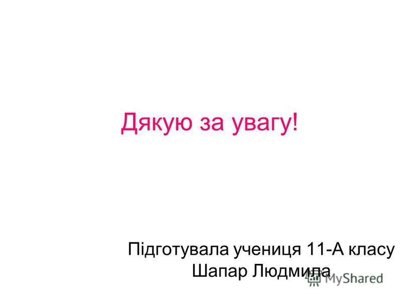 Дякую за увагу! Підготувала учениця 11-А класу Шапар Людмила
