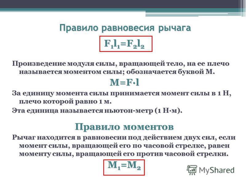Правило равновесия рычага F 1 l 1 =F 2 l 2 Произведение модуля силы, вращающей тело, на ее плечо называется моментом силы; обозначается буквой М. M=Fl За единицу момента силы принимается момент силы в 1 Н, плечо которой равно 1 м. Эта единица называе