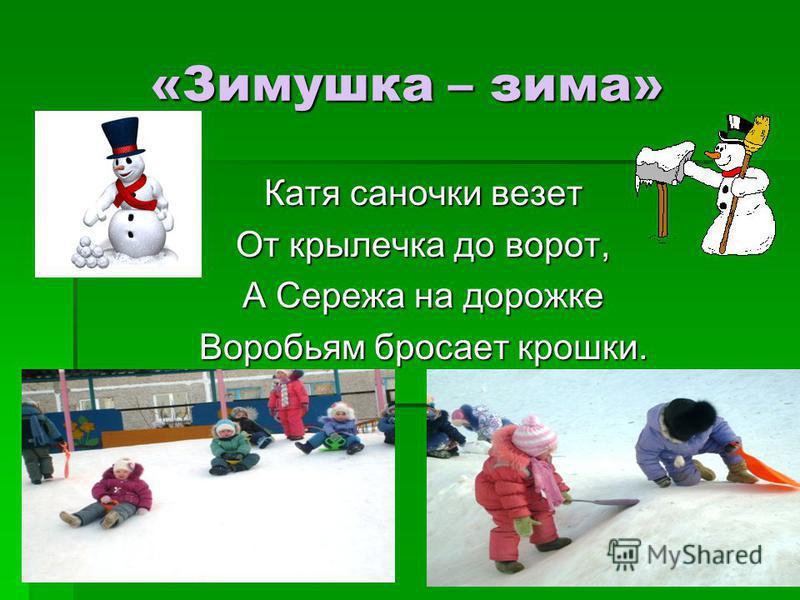 «Зимушка – зима» Катя саночки везет От крылечка до ворот, А Сережа на дорожке Воробьям бросает крошки.