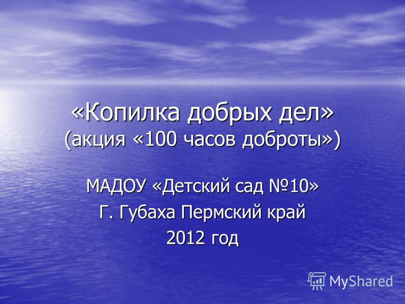 «Копилка добрых дел» (акция «100 часов доброты») МАДОУ «Детский сад 10» Г. Губаха Пермский край 2012 год