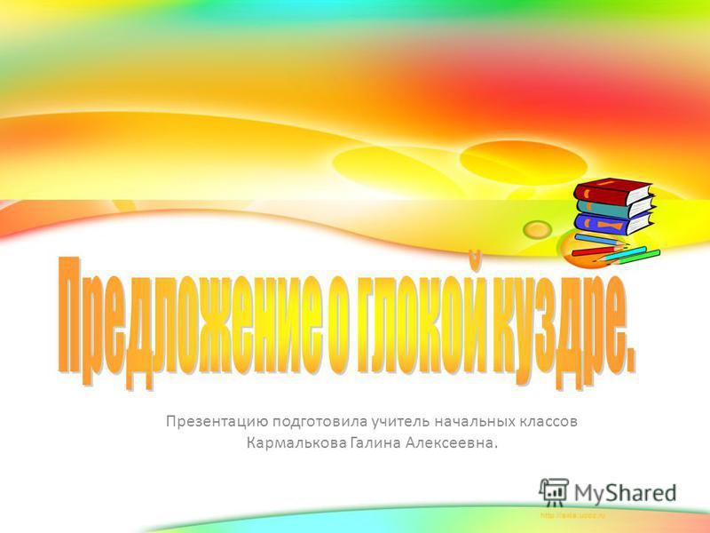 Презентацию подготовила учитель начальных классов Кармалькова Галина Алексеевна.