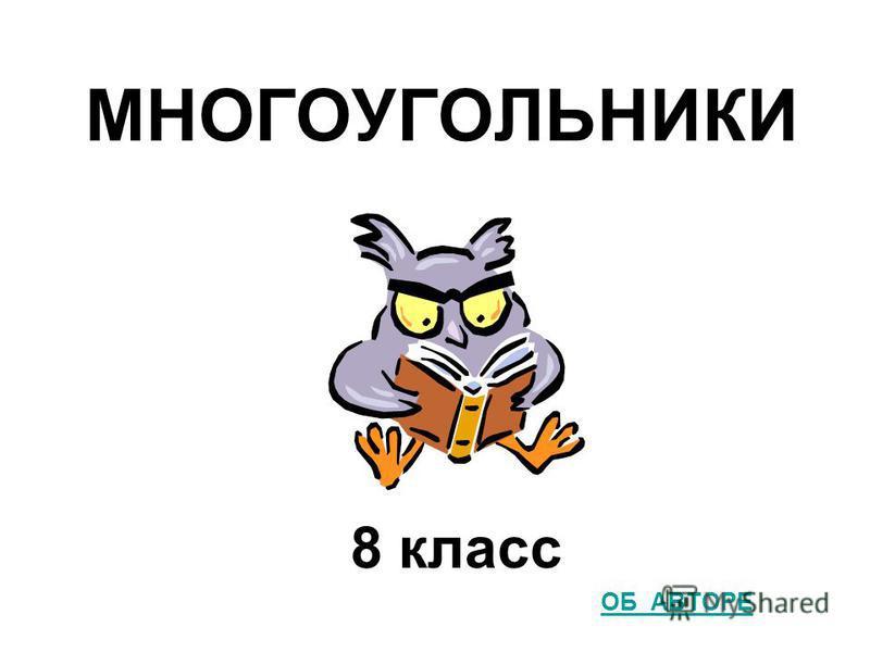 МНОГОУГОЛЬНИКИ 8 класс ОБ АВТОРЕ