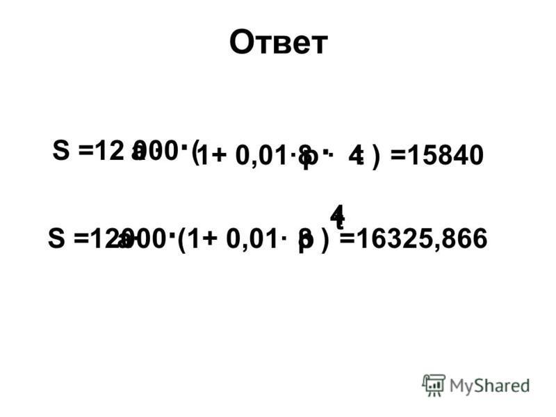 Ответ S =а · р · t ( 1+ 0,01·) 12 000 · 8 · 4=15840 S =a·(1+ 0,01·)p t 12000 · 8 4 =16325,866
