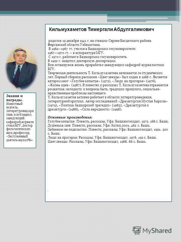 Кильмухаметов Тимергали Абдулгалимович родился 19 декабря 1941 г. на станции Серове Багдатского района Ферганской области Узбекистана. В 19621967 гг. учился в Башкирском госуниверситете: 19671970 гг. – в аспирантуре МГУ. С 1970 г. работает в Башкирск