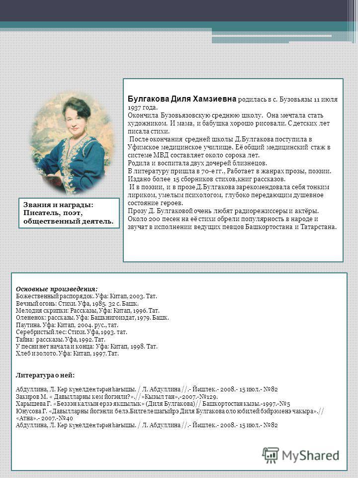 Булгакова Диля Хамзиевна родилась в с. Бузовьязы 11 июля 1937 года. Окончила Бузовьязовскую среднюю школу. Она мечтала стать художником. И мама, и бабушка хорошо рисовали. С детских лет писала стихи. После окончания средней школы Д.Булгакова поступил
