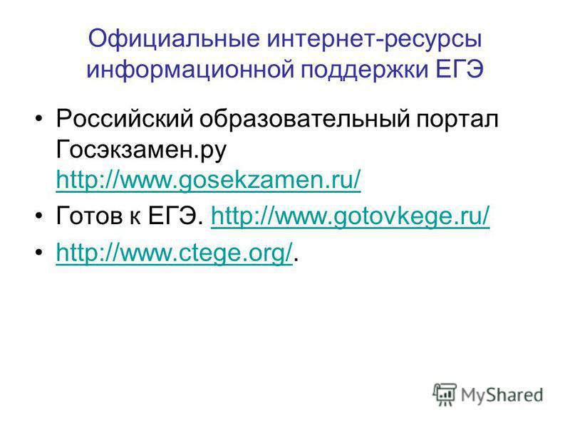Официальные интернет-ресурсы информационной поддержки ЕГЭ Российский образовательный портал Госэкзамен.ру http://www.gosekzamen.ru/ http://www.gosekzamen.ru/ Готов к ЕГЭ. http://www.gotovkege.ru/http://www.gotovkege.ru/ http://www.ctege.org/.http://w