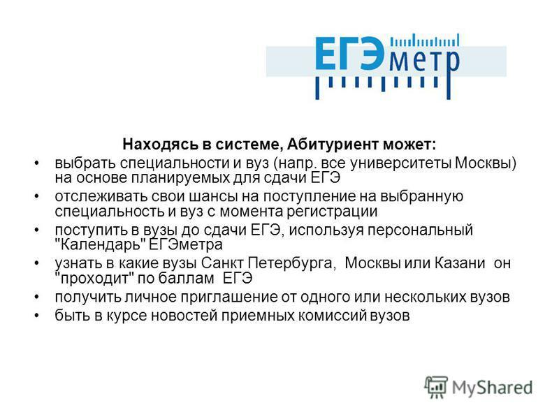 Находясь в системе, Абитуриент может: выбрать специальности и вуз (напр. все университеты Москвы) на основе планируемых для сдачи ЕГЭ отслеживать свои шансы на поступление на выбранную специальность и вуз с момента регистрации поступить в вузы до сда