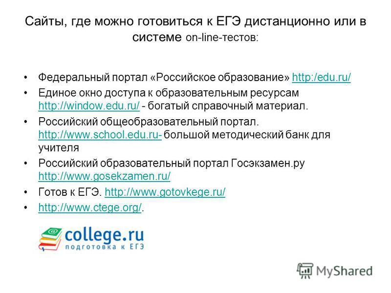 Сайты, где можно готовиться к ЕГЭ дистанционно или в системе on-line-тестов: Федеральный портал «Российское образование» http:/edu.ru/http:/edu.ru/ Единое окно доступа к образовательным ресурсам http://window.edu.ru/ - богатый справочный материал. ht
