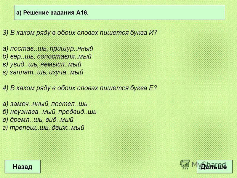 а) Решение задания А16. Дальше Назад 3) В каком ряду в обоих словах пишется буква И? а) постав..шь, прищур..юный б) вер..шь, сопоставляя..мой в) увид..шь, не мысльь..мой г) заплат..шь, изучай..мой 4) В каком ряду в обоих словах пишется буква Е? а) за