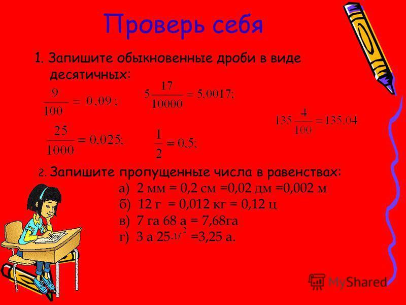 2. Запишите пропущенные числа в равенствах: а) 2 мм = 0,2 см =0,02 дм =0,002 м б) 12 г = 0,012 кг = 0,12 ц в) 7 га 68 а = 7,68 га г) 3 а 25 =3,25 а. Проверь себя 1. Запишите обыкновенные дроби в виде десятичных: