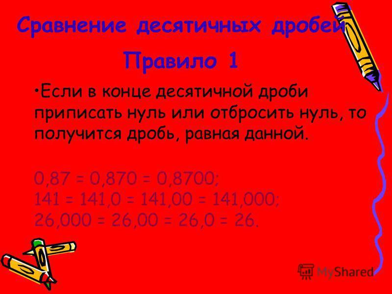 Сравнение десятичных дробей Если в конце десятичной дроби приписать нуль или отбросить нуль, то получится дробь, равная данной. 0,87 = 0,870 = 0,8700; 141 = 141,0 = 141,00 = 141,000; 26,000 = 26,00 = 26,0 = 26. Правило 1