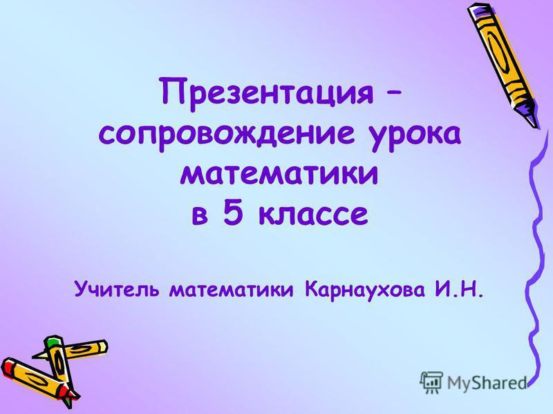 Презентация – сопровождение урока математики в 5 классе Учитель математики Карнаухова И.Н.
