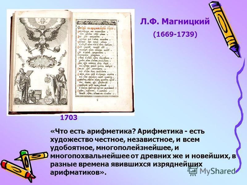 «Что есть арифметика? Арифметика - есть художество честное, ненавистное, и всем удобоятное, многополейзнейшее, и многопохвальнейшее от древних же и новейших, в разные времена явившихся изряднейших арифметиков». Л.Ф. Магницкий (1669-1739) 1703