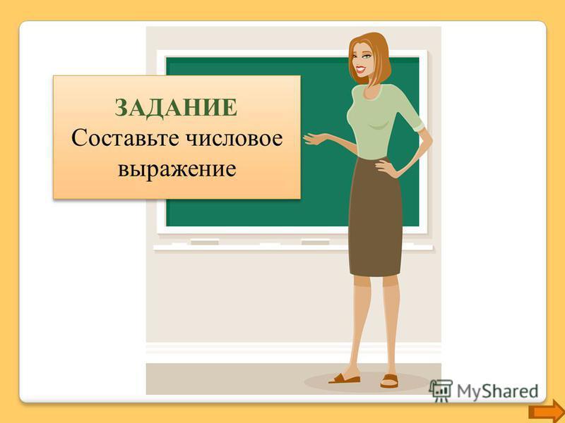 ЗАДАНИЕ Составьте числовое выражение ЗАДАНИЕ Составьте числовое выражение