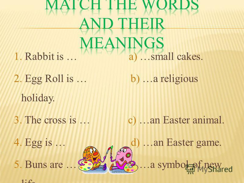 1. Rabbit is … a) …small cakes. 2. Egg Roll is … b) …a religious holiday. 3. The cross is … c) …an Easter animal. 4. Egg is … d) …an Easter game. 5. Buns are … e) …a symbol of new life. 6. Easter is … f) …an Easter symbol.