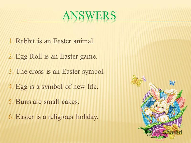 1. Rabbit is an Easter animal. 2. Egg Roll is an Easter game. 3. The cross is an Easter symbol. 4. Egg is a symbol of new life. 5. Buns are small cakes. 6. Easter is a religious holiday.