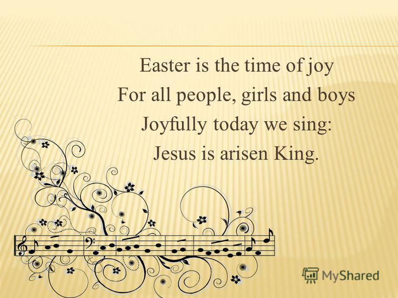 Easter is the time of joy For all people, girls and boys Joyfully today we sing: Jesus is arisen King.