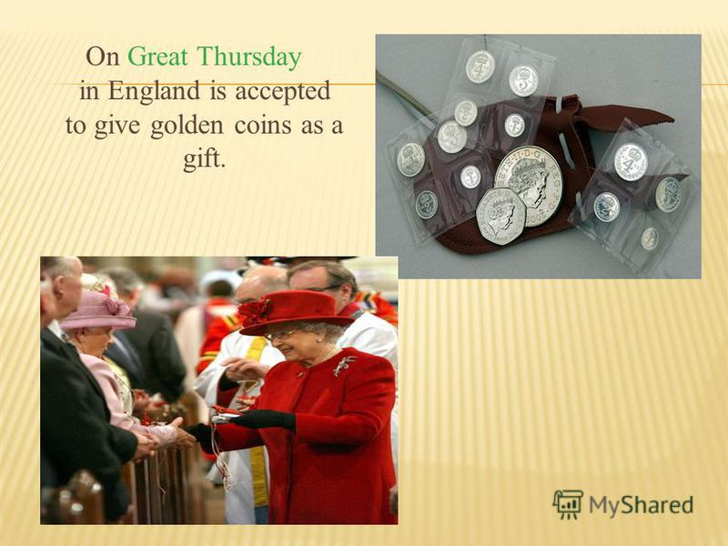 On Great Thursday in England is accepted to give golden coins as a gift.