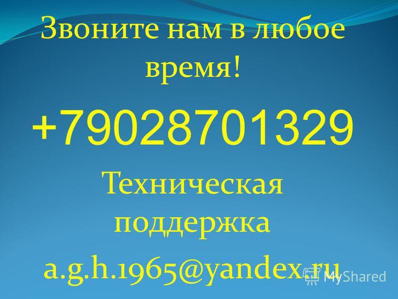 Звоните нам в любое время! +79028701329 Техническая поддержка a.g.h.1965@yandex.ru