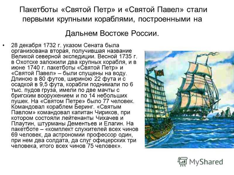 28 декабря 1732 г. указом Сената была организована вторая, получившая название Великой северной экспедиции. Весной 1735 г. в Охотске заложили два крупных корабля, и в июне 1740 г. пакетботы «Святой Петр» и «Святой Павел» – были спущены на воду. Длино