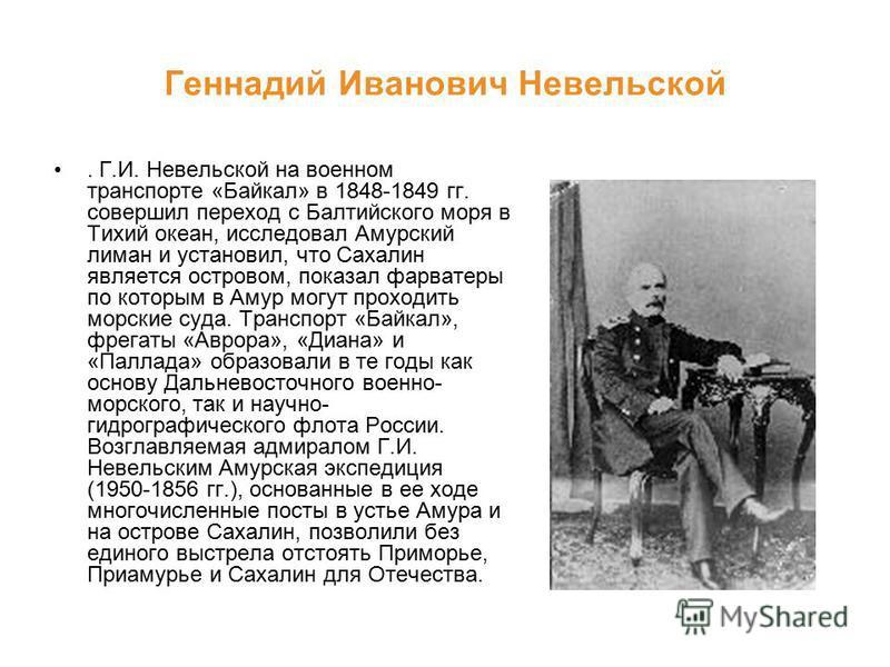 Геннадий Иванович Невельской. Г.И. Невельской на военном транспорте «Байкал» в 1848-1849 гг. совершил переход с Балтийского моря в Тихий океан, исследовал Амурский лиман и установил, что Сахалин является островом, показал фарватеры по которым в Амур