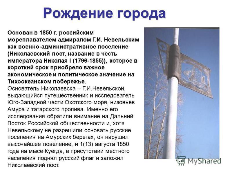 Рождение города Основан в 1850 г. российским мореплавателем адмиралом Г.И. Невельским как военно-административное поселение (Николаевский пост, название в честь императора Николая I (1796-1855)), которое в короткий срок приобрело важное экономическое