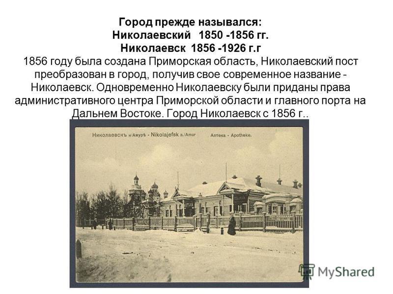 Город прежде назывался: Николаевский 1850 -1856 гг. Николаевск 1856 -1926 г.г 1856 году была создана Приморская область, Николаевский пост преобразован в город, получив свое современное название - Николаевск. Одновременно Николаевску были приданы пра