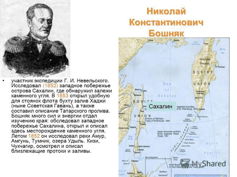 Николай Константинович Бошняк участник экспедиции Г. И. Невельского. Исследовал (1852) западное побережье острова Сахалин, где обнаружил залежи каменного угля. В 1853 открыл удобную для стоянок флота бухту залив Хаджи (ныне Советская Гавань), а также
