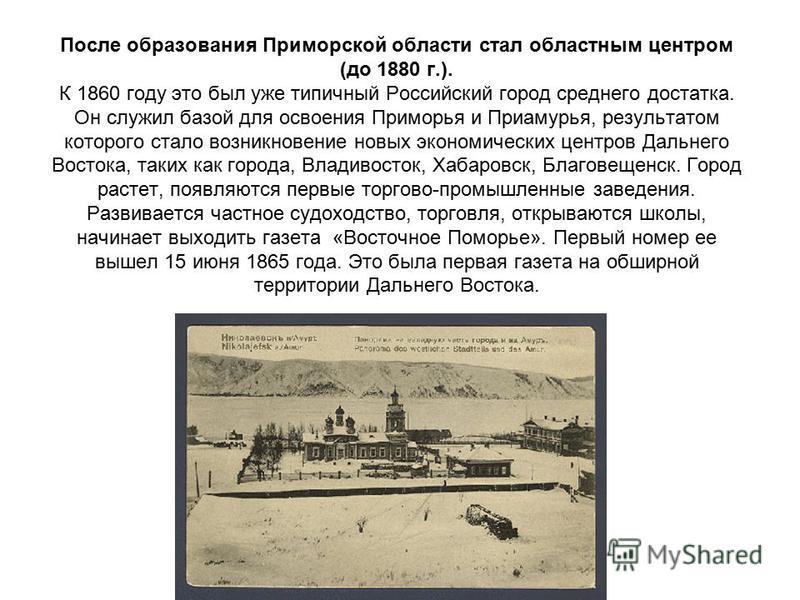 После образования Приморской области стал областным центром (до 1880 г.). К 1860 году это был уже типичный Российский город среднего достатка. Он служил базой для освоения Приморья и Приамурья, результатом которого стало возникновение новых экономиче