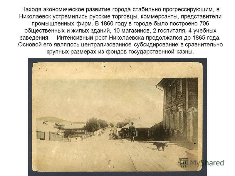 Находя экономическое развитие города стабильно прогрессирующим, в Николаевск устремились русские торговцы, коммерсанты, представители промышленных фирм. В 1860 году в городе было построено 706 общественных и жилых зданий, 10 магазинов, 2 госпиталя, 4