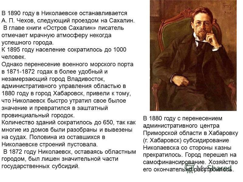 В 1890 году в Николаевске останавливается А. П. Чехов, следующий проездом на Сахалин. В главе книги «Остров Сахалин» писатель отмечает мрачную атмосферу некогда успешного города. К 1895 году население сократилось до 1000 человек. Однако перенесение в