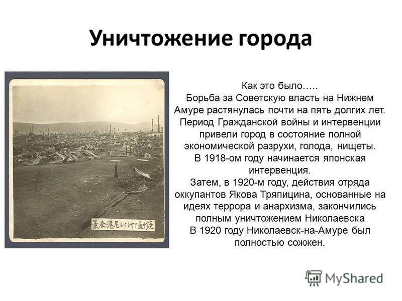 Уничтожение города Как это было….. Борьба за Советскую власть на Нижнем Амуре растянулась почти на пять долгих лет. Период Гражданской войны и интервенции привели город в состояние полной экономической разрухи, голода, нищеты. В 1918-ом году начинает