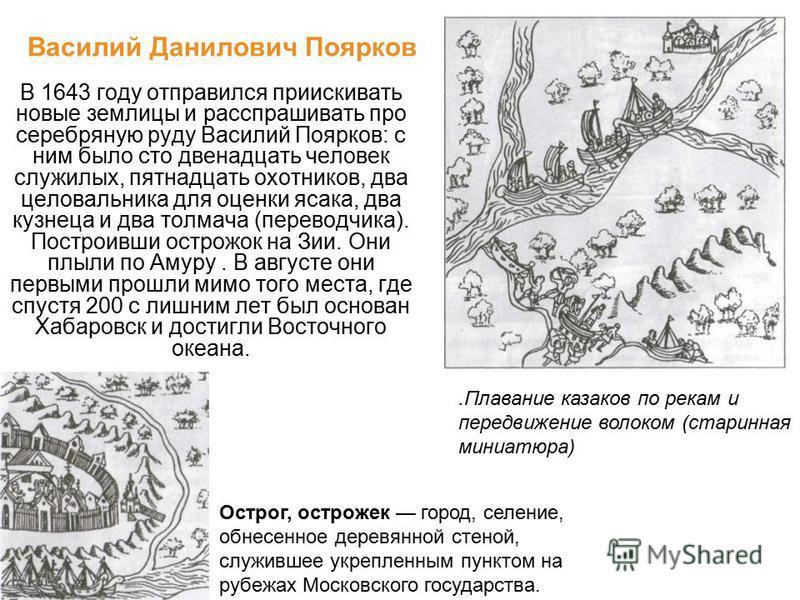 В 1643 году отправился приискивать новые землицы и расспрашивать про серебряную руду Василий Поярков: с ним было сто двенадцать человек служилых, пятнадцать охотников, два целовальника для оценки ясака, два кузнеца и два толмача (переводчика). Постро