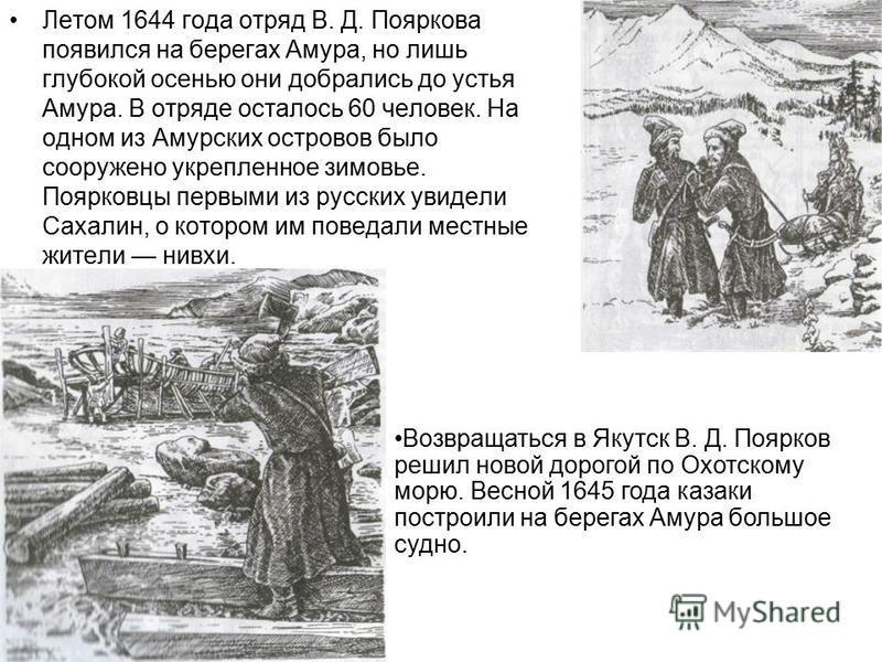 Летом 1644 года отряд В. Д. Пояркова появился на берегах Амура, но лишь глубокой осенью они добрались до устья Амура. В отряде осталось 60 человек. На одном из Амурских островов было сооружено укрепленное зимовье. Поярковцы первыми из русских увидели