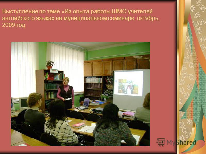 Выступление по теме «Из опыта работы ШМО учителей английского языка» на муниципальном семинаре, октябрь, 2009 год
