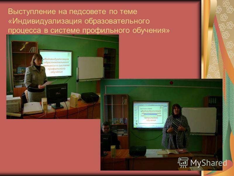 Выступление на педсовете по теме «Индивидуализация образовательного процесса в системе профильного обучения»