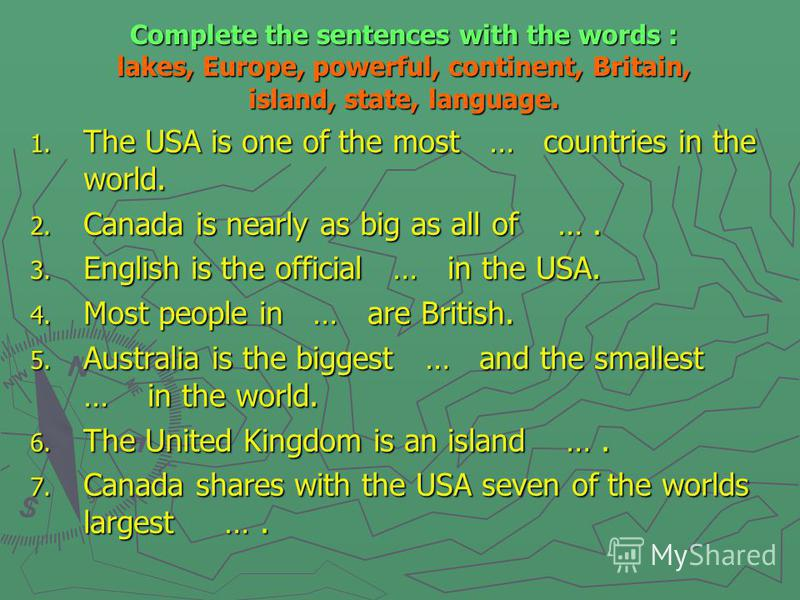 Complete the sentences with the words : lakes, Europe, powerful, continent, Britain, island, state, language. 1. The USA is one of the most … countries in the world. 2. Canada is nearly as big as all of …. 3. English is the official … in the USA. 4.