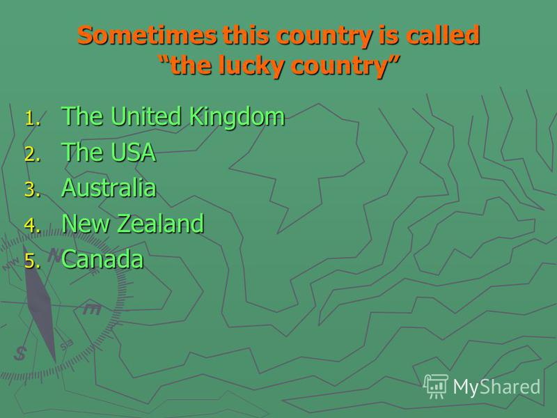 1. The United Kingdom 2. The USA 3. Australia 4. New Zealand 5. Canada Sometimes this country is called the lucky country