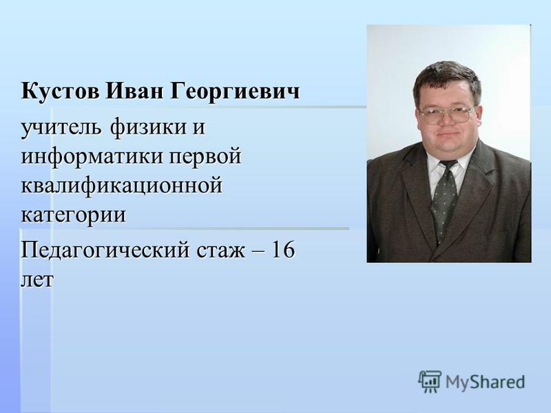 Кустов Иван Георгиевич учитель физики и информатики первой квалификационной категории Педагогический стаж – 16 лет